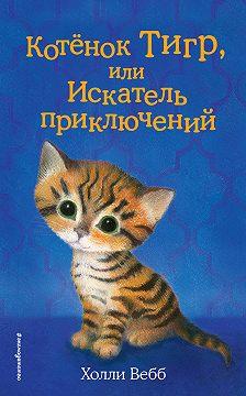 Холли Вебб - Котёнок Тигр, или Искатель приключений