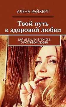Алёна Райхерт - Твой путь кздоровой любви. Для девушек впоиске счастливой любви