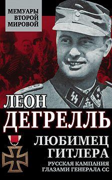 Леон Дегрелль - Любимец Гитлера. Русская кампания глазами генерала СС