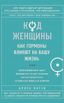 Алиса Витти - Код Женщины. Как гормоны влияют на вашу жизнь