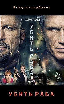 Владлен Щербаков - Убить раба. Часть 2