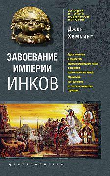 Джон Хемминг - Завоевание империи инков. Проклятие исчезнувшей цивилизации