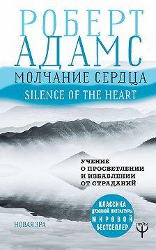 Роберт Адамс - Молчание сердца. Учение о просветлении и избавлении от страданий