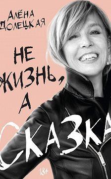 Алёна Долецкая - Не жизнь, а сказка
