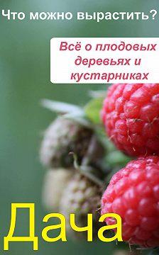 Неустановленный автор - Что можно вырастить? Всё о плодовых деревьях и кустарниках