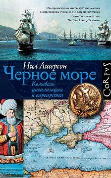 Нил Ашерсон - Черное море. Колыбель цивилизации и варварства