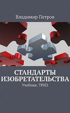 Владимир Петров - Стандарты изобретательства. Учебник.ТРИЗ