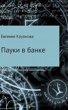 Евгения Крупнова - Пауки в банке