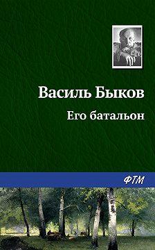 Василий Быков - Его батальон