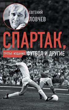 Евгений Ловчев - Спартак, футбол и другие. Третье издание