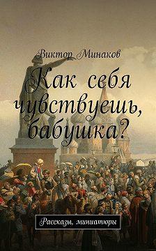 Виктор Минаков - Как себя чувствуешь, бабушка? Рассказы, миниатюры