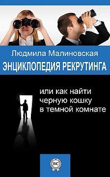 Людмила Малиновская - Энциклопедия рекрутинга, или Как найти черную кошку в темной комнате