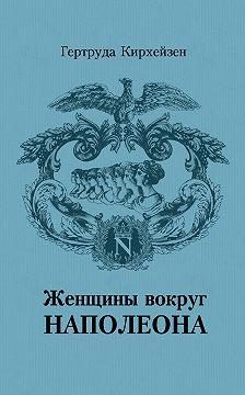 Гертруда Кирхейзен - Женщины вокруг Наполеона