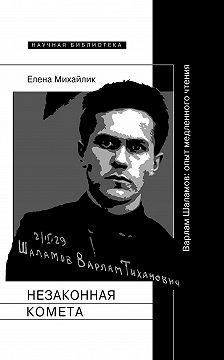 Елена Михайлик - Незаконная комета. Варлам Шаламов: опыт медленного чтения