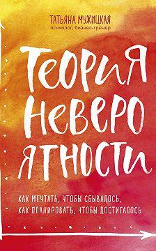 Татьяна Мужицкая - Теория невероятности. Как мечтать, чтобы сбывалось, как планировать, чтобы достигалось