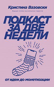Кристина Вазовски - Подкаст за две недели. От идеи до монетизации