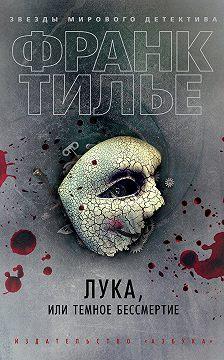 Франк Тилье - Лука, или Темное бессмертие