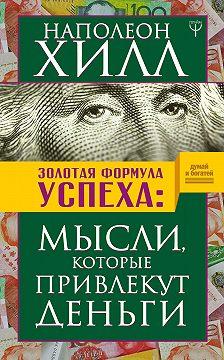 Наполеон Хилл - Золотая формула успеха. Мысли, которые привлекут деньги