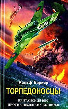 Ральф Баркер - Торпедоносцы. Британские ВВС против немецких конвоев