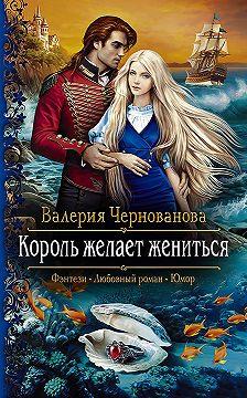 Валерия Чернованова - Король желает жениться