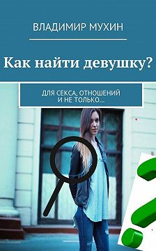 Владимир Мухин - Как найти девушку? Для секса, отношений инетолько…
