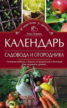 Анна Зорина - Календарь садовода и огородника. Сезонные работы. Защита от вредителей и болезней. Как сохранить урожай