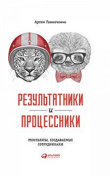 Артем Ганноченко - Результатники и процессники: Результаты, создаваемые сотрудниками
