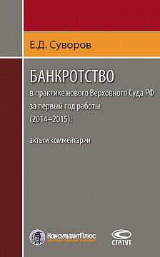 Евгений Суворов - Банкротство в практике нового Верховного Суда РФ за первый год работы (2014–2015): акты и комментарии