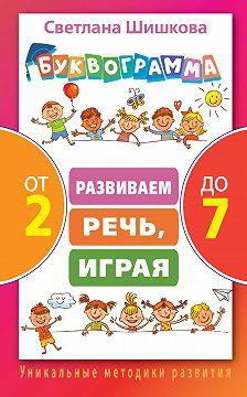 Светлана Шишкова - Буквограмма от 2 до 7. Развиваем речь, играя