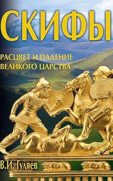 Валерий Гуляев - Скифы: расцвет и падение великого царства