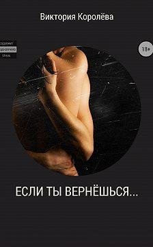 Виктория Королёва - Если ты вернёшься…