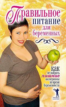 Неустановленный автор - Правильное питание для беременных. Как не набрать лишние килограммы во время беременности