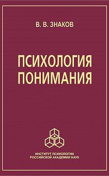 Виктор Знаков - Психология понимания. Проблемы и перспективы