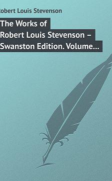 Роберт Льюис Стивенсон - The Works of Robert Louis Stevenson – Swanston Edition. Volume 18