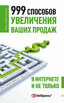 Иван Севостьянов - 999 способов увеличения ваших продаж: в Интернете и не только