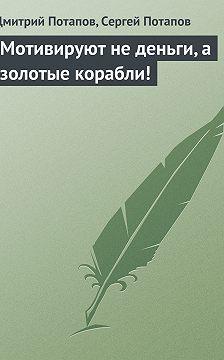 Дмитрий Потапов - Мотивируют не деньги, а золотые корабли!