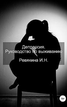 Ирина Ревякина - Депрессия. Руководство по выживанию
