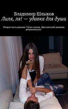 Владимир Шлыков - Лиля, ля!– удавка длядуши. Вторая часть романа «Сучье племя. Эротический дневник ретросексуала»