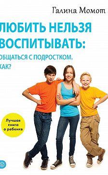 Галина Момот - Любить нельзя воспитывать: общаться с подростком. Как?
