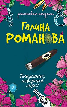 Галина Романова - Внимание: неверный муж!