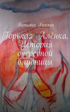 Татьяна Роллин - Горькая Алёнка. История очередной блудницы
