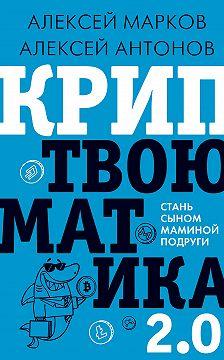 Алексей Марков - Криптвоюматика 2.0. Стань сыном маминой подруги