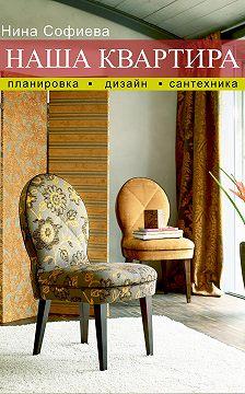 Нина Софиева - Наша квартира. Планировка. Дизайн. Сантехника