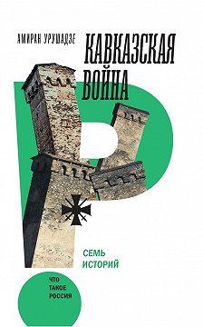 Амиран Урушадзе - Кавказская война. Семь историй