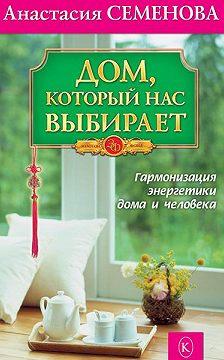Анастасия Семенова - Дом, который нас выбирает. Гармонизация энергетики дома и человека