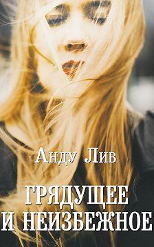 Анду Лив - Грядущее инеизбежное