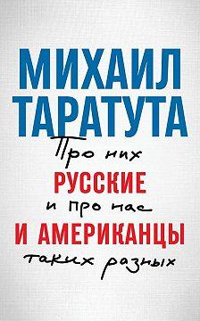 Михаил Таратута - Русские и американцы. Про них и про нас, таких разных