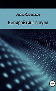 Алёна Садовская - Копирайтинг с нуля