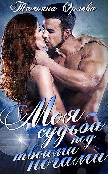 Тальяна Орлова - Моя судьба под твоими ногами