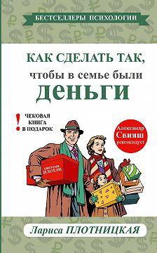 Лариса Плотницкая - Как сделать так, чтобы в семье были деньги. Простые правила по системе Плотли